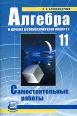 Александрова Л. А. Алгебра и начала математического анализа 11 класс. Самостоятельные работы  ОНЛАЙН