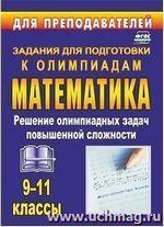 Шеховцов В. А. Олимпиадные задания по математике 9-11 классы: решение олимпиадных задач повышенной сложности